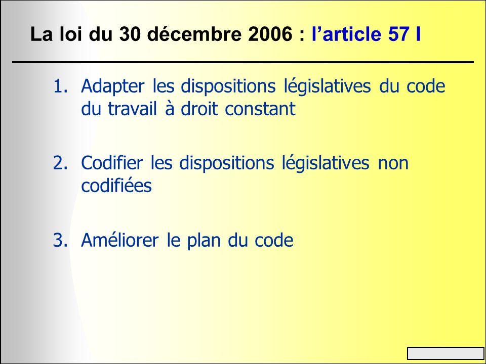La loi du 30 décembre 2006 : larticle 57 I 1.Adapter les dispositions législatives du code du travail à droit constant 2.Codifier les dispositions lég