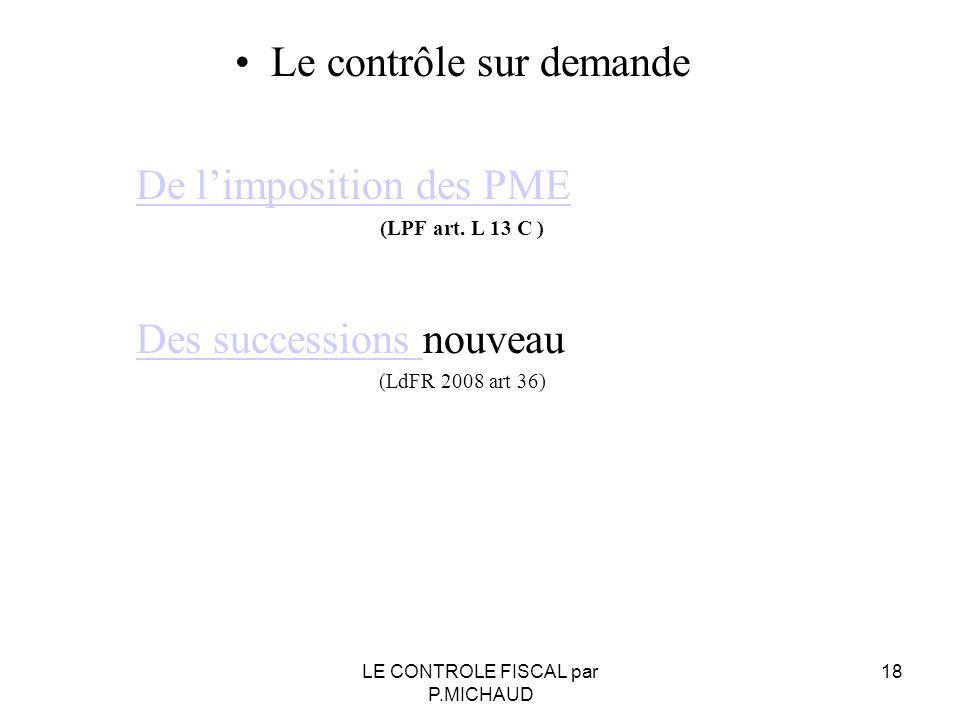 Le contrôle sur demande De limposition des PME (LPF art. L 13 C ) Des successions Des successions nouveau (LdFR 2008 art 36) LE CONTROLE FISCAL par P.