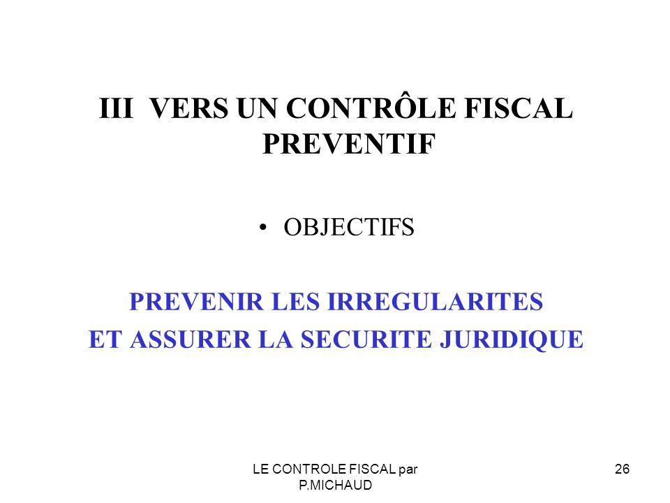 III VERS UN CONTRÔLE FISCAL PREVENTIF OBJECTIFS PREVENIR LES IRREGULARITES ET ASSURER LA SECURITE JURIDIQUE LE CONTROLE FISCAL par P.MICHAUD 26