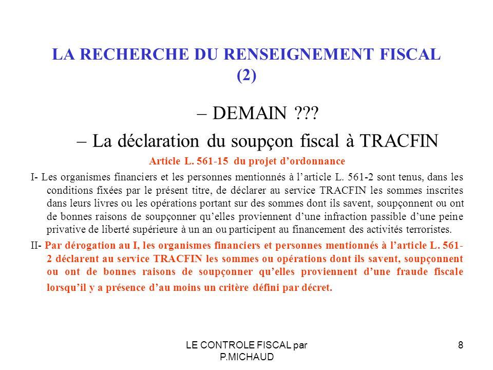 LA RECHERCHE DU RENSEIGNEMENT FISCAL (2) –DEMAIN ??? –La déclaration du soupçon fiscal à TRACFIN Article L. 561-15 du projet dordonnance I- Les organi