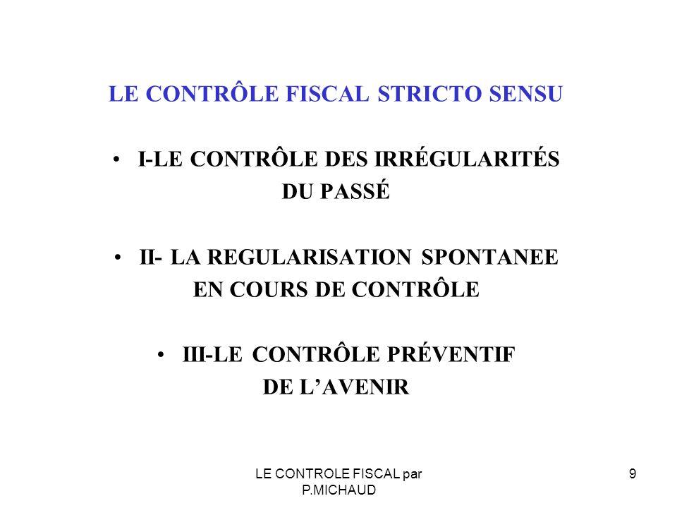 LE CONTRÔLE FISCAL STRICTO SENSU I-LE CONTRÔLE DES IRRÉGULARITÉS DU PASSÉ II- LA REGULARISATION SPONTANEE EN COURS DE CONTRÔLE III-LE CONTRÔLE PRÉVENT
