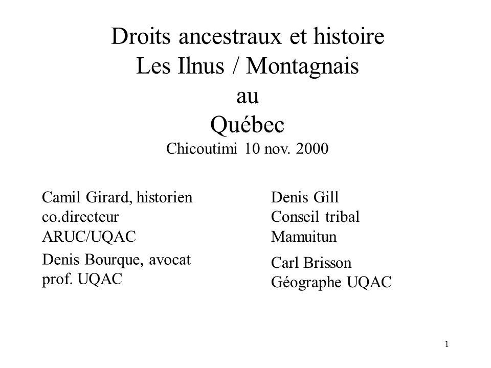 1 Droits ancestraux et histoire Les Ilnus / Montagnais au Québec Chicoutimi 10 nov. 2000 Carl Brisson Géographe UQAC Camil Girard, historien co.direct