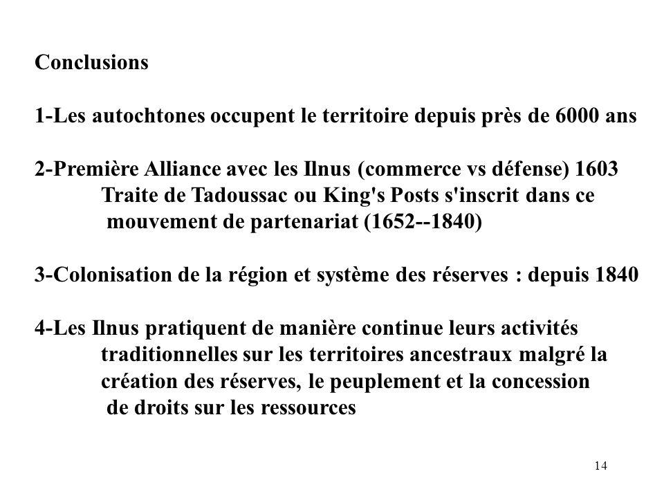 14 Conclusions 1-Les autochtones occupent le territoire depuis près de 6000 ans 2-Première Alliance avec les Ilnus (commerce vs défense) 1603 Traite d