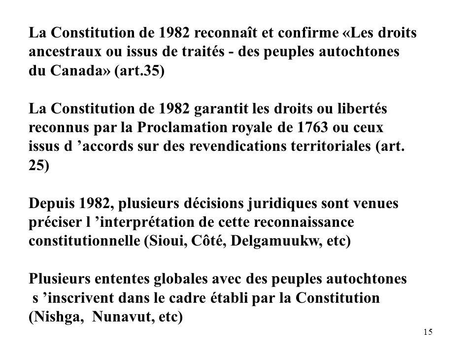 15 La Constitution de 1982 reconnaît et confirme «Les droits ancestraux ou issus de traités - des peuples autochtones du Canada» (art.35) La Constitut