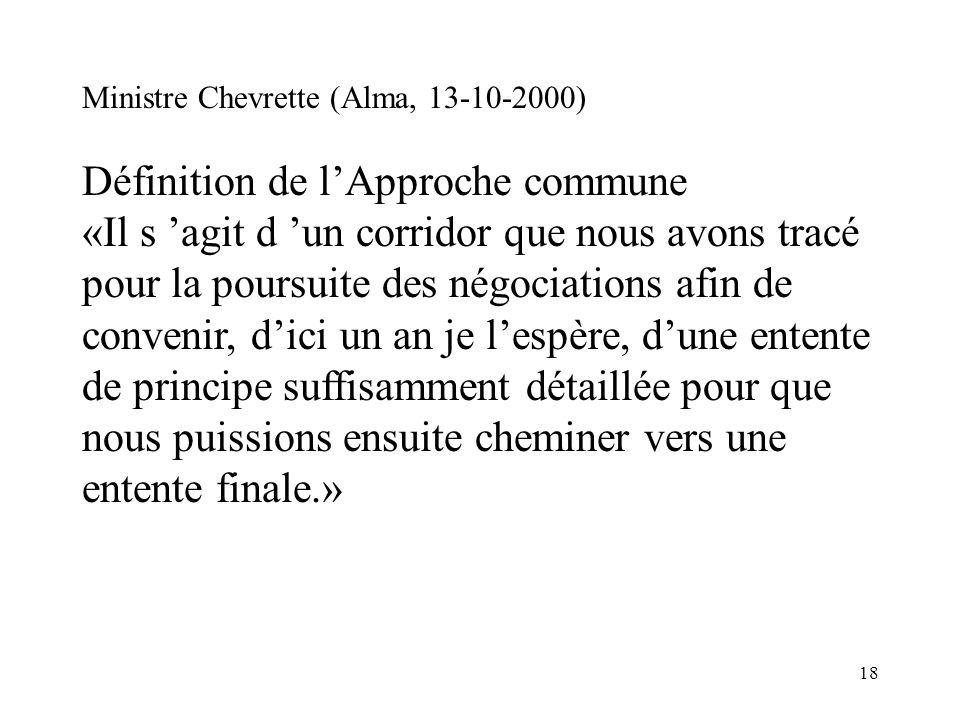 18 Ministre Chevrette (Alma, 13-10-2000) Définition de lApproche commune «Il s agit d un corridor que nous avons tracé pour la poursuite des négociati