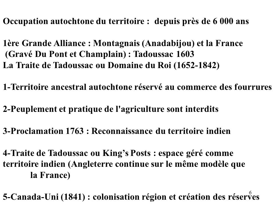 6 Occupation autochtone du territoire : depuis près de 6 000 ans 1ère Grande Alliance : Montagnais (Anadabijou) et la France (Gravé Du Pont et Champla