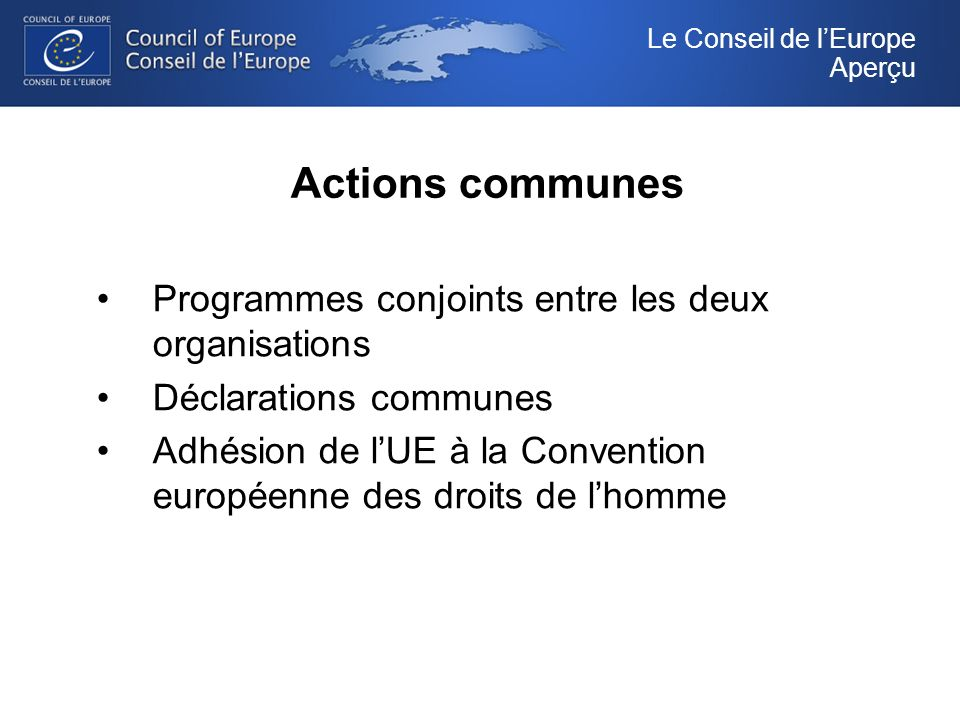 Actions communes Programmes conjoints entre les deux organisations Déclarations communes Adhésion de lUE à la Convention européenne des droits de lhomme Le Conseil de lEurope Aperçu
