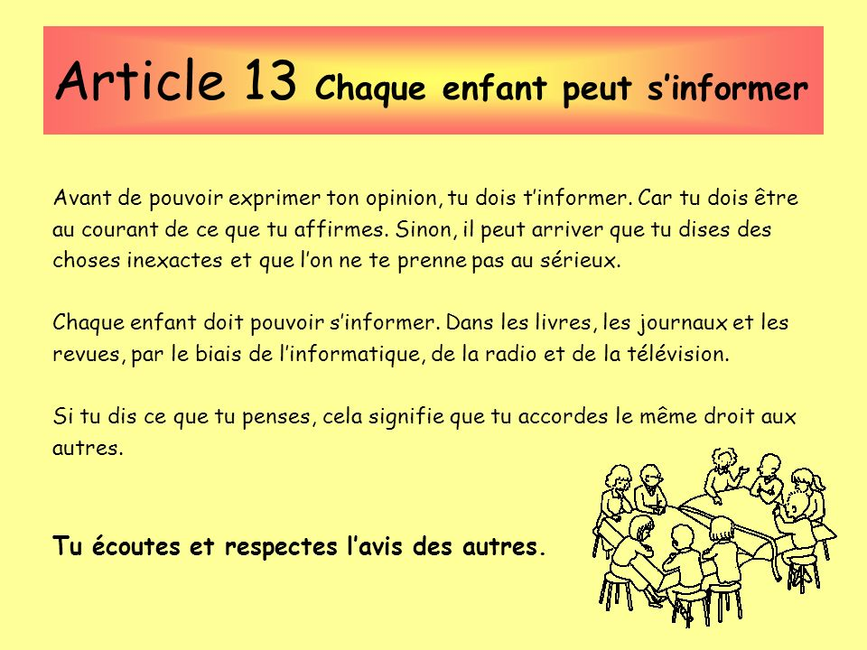 Article 13 Chaque enfant peut sinformer Avant de pouvoir exprimer ton opinion, tu dois tinformer. Car tu dois être au courant de ce que tu affirmes. S