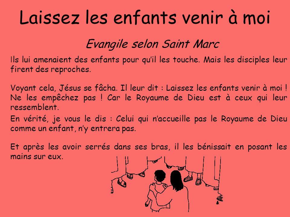 Laissez les enfants venir à moi Evangile selon Saint Marc I ls lui amenaient des enfants pour quil les touche. Mais les disciples leur firent des repr