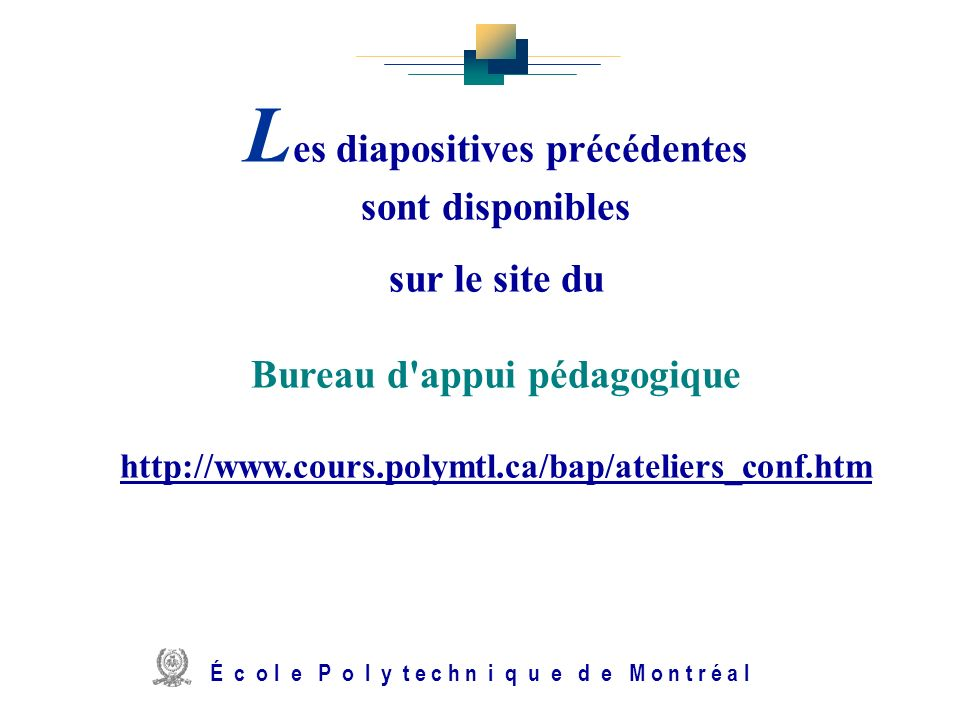 L es diapositives précédentes sont disponibles sur le site du Bureau d'appui pédagogique http://www.cours.polymtl.ca/bap/ateliers_conf.htm http://www.