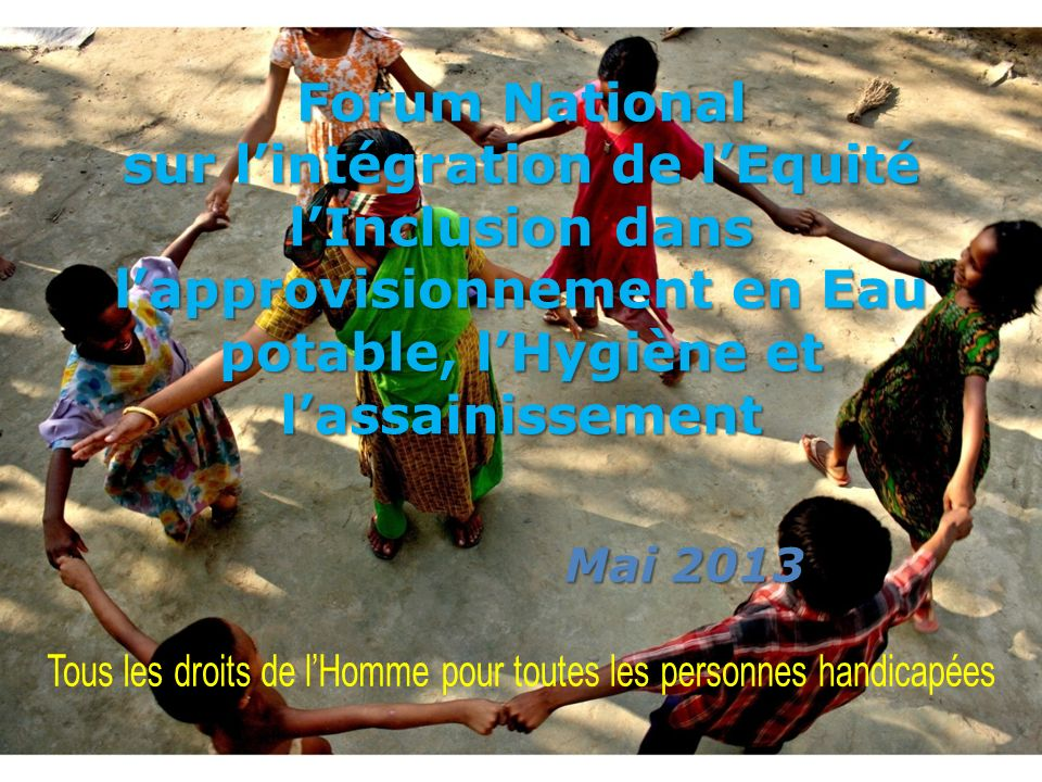 Forum National sur lintégration de lEquité lInclusion dans lapprovisionnement en Eau potable, lHygiène et lassainissement Mai 2013