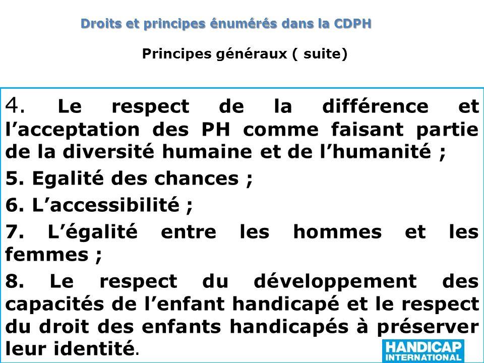 Principes généraux ( suite) 4. Le respect de la différence et lacceptation des PH comme faisant partie de la diversité humaine et de lhumanité ; 5. Eg