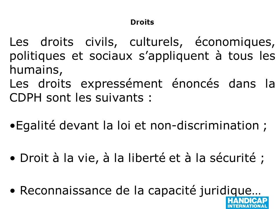 Droits Les droits civils, culturels, économiques, politiques et sociaux sappliquent à tous les humains, Les droits expressément énoncés dans la CDPH sont les suivants : Egalité devant la loi et non-discrimination ; Droit à la vie, à la liberté et à la sécurité ; Reconnaissance de la capacité juridique…