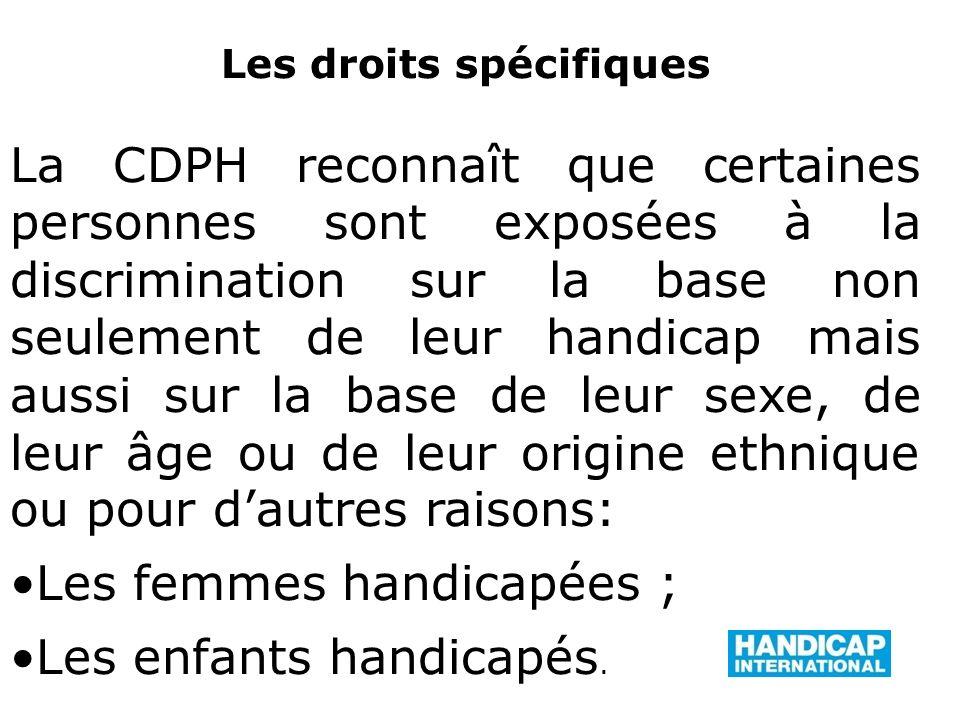 Les droits spécifiques La CDPH reconnaît que certaines personnes sont exposées à la discrimination sur la base non seulement de leur handicap mais aussi sur la base de leur sexe, de leur âge ou de leur origine ethnique ou pour dautres raisons: Les femmes handicapées ; Les enfants handicapés.