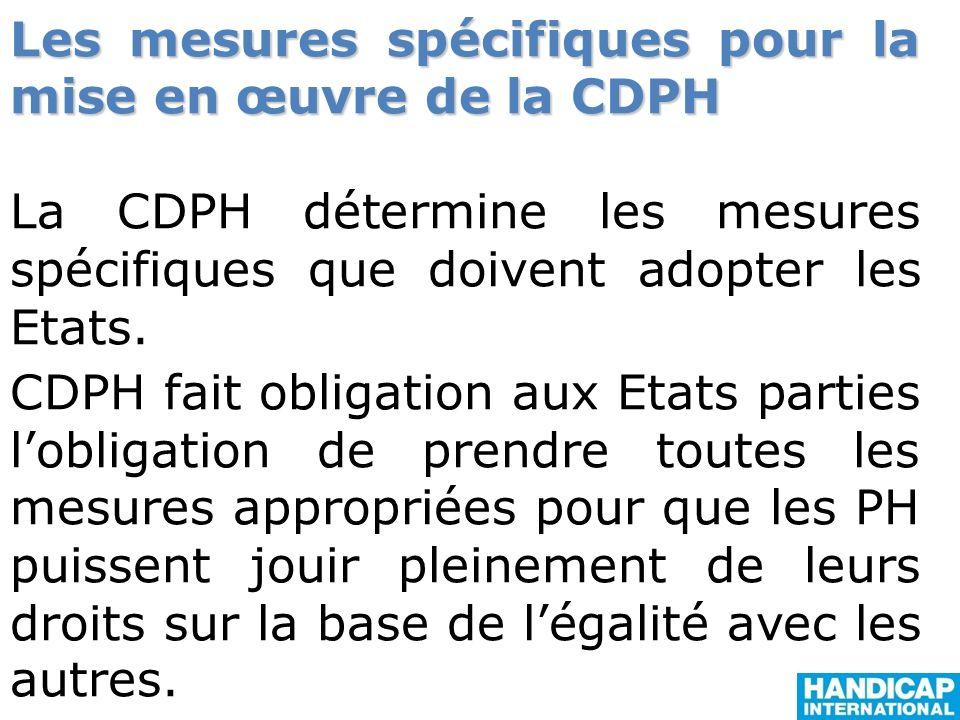 Les mesures spécifiques pour la mise en œuvre de la CDPH La CDPH détermine les mesures spécifiques que doivent adopter les Etats. CDPH fait obligation