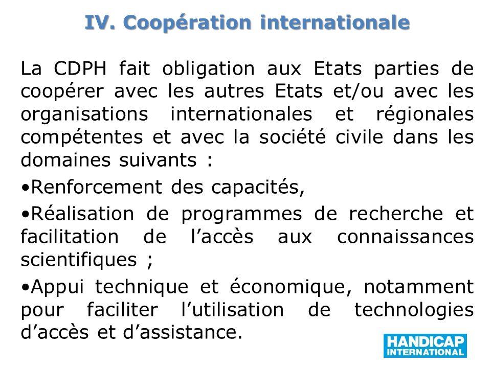 IV. Coopération internationale La CDPH fait obligation aux Etats parties de coopérer avec les autres Etats et/ou avec les organisations internationale