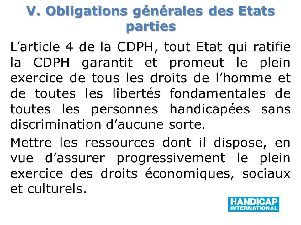 V. Obligations générales des Etats parties Larticle 4 de la CDPH, tout Etat qui ratifie la CDPH garantit et promeut le plein exercice de tous les droi