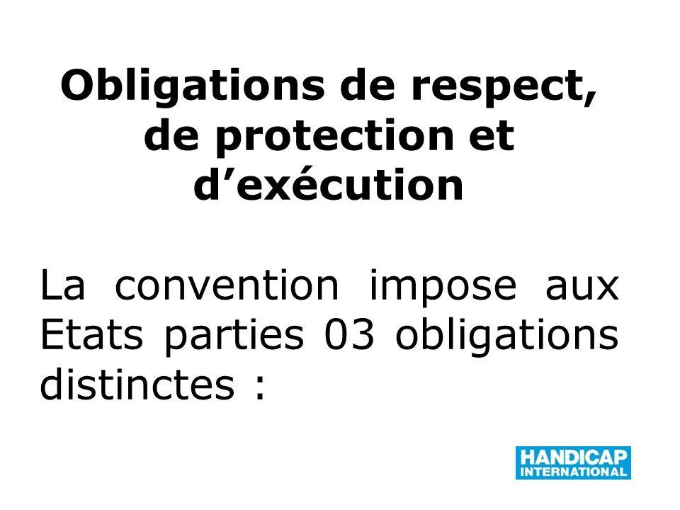 Obligations de respect, de protection et dexécution La convention impose aux Etats parties 03 obligations distinctes :