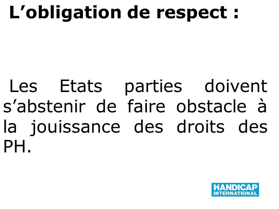 Lobligation de respect : Les Etats parties doivent sabstenir de faire obstacle à la jouissance des droits des PH.