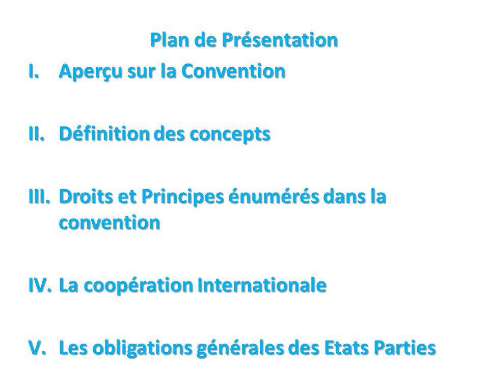 Plan de Présentation I.Aperçu sur la Convention II.Définition des concepts III.Droits et Principes énumérés dans la convention IV.La coopération Internationale V.Les obligations générales des Etats Parties