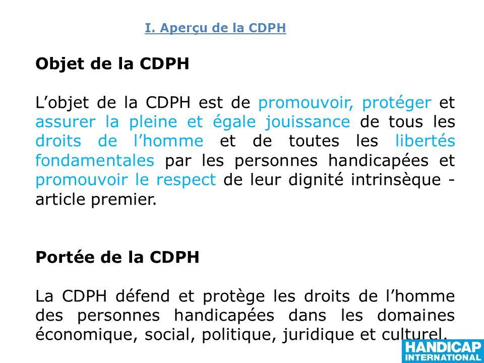 Objet de la CDPH Lobjet de la CDPH est de promouvoir, protéger et assurer la pleine et égale jouissance de tous les droits de lhomme et de toutes les libertés fondamentales par les personnes handicapées et promouvoir le respect de leur dignité intrinsèque - article premier.