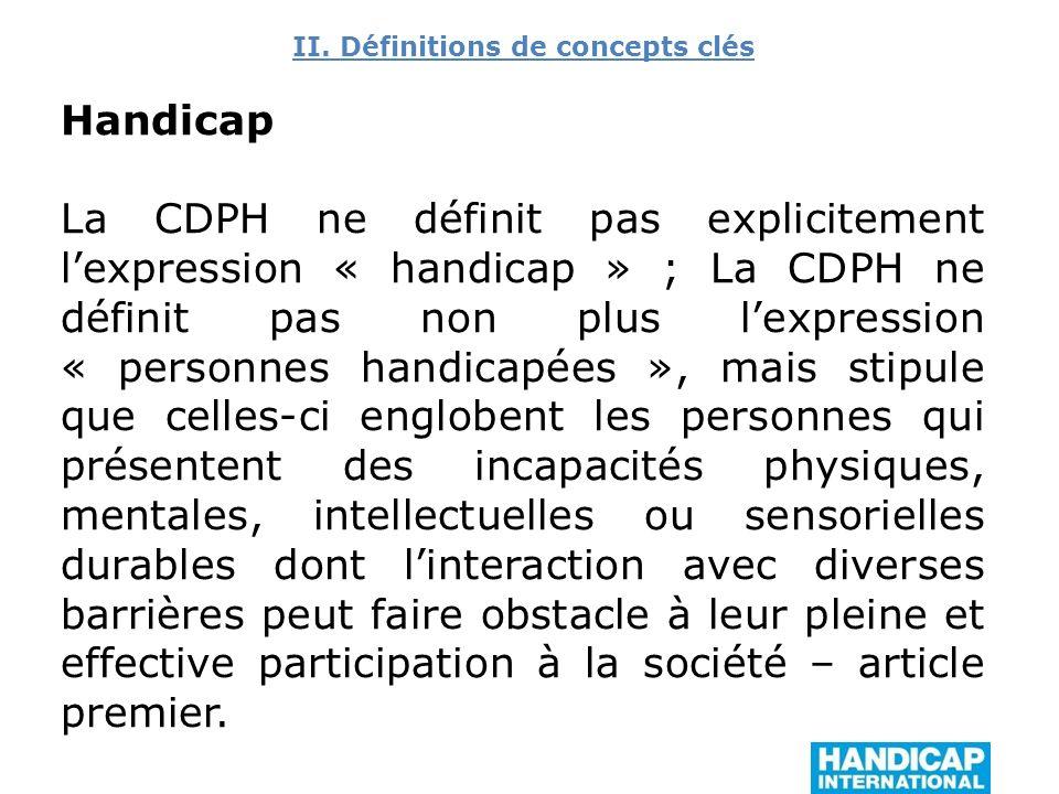 II. Définitions de concepts clés Handicap La CDPH ne définit pas explicitement lexpression « handicap » ; La CDPH ne définit pas non plus lexpression