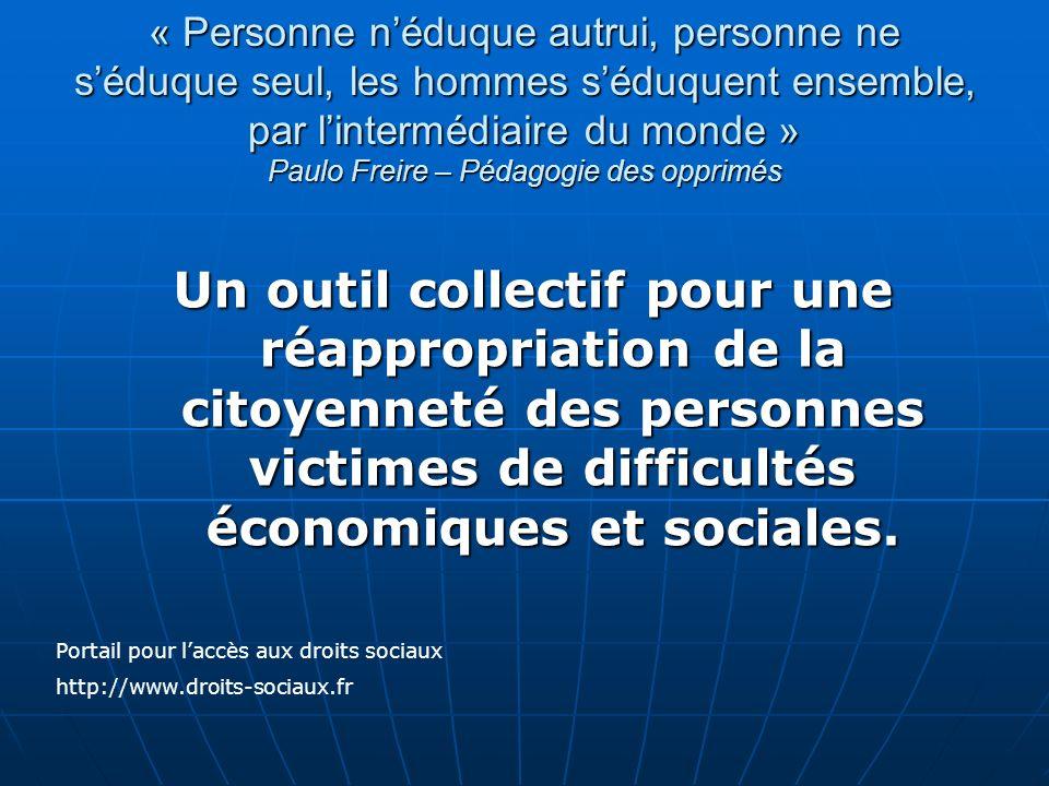 « Personne néduque autrui, personne ne séduque seul, les hommes séduquent ensemble, par lintermédiaire du monde » Paulo Freire – Pédagogie des opprimé