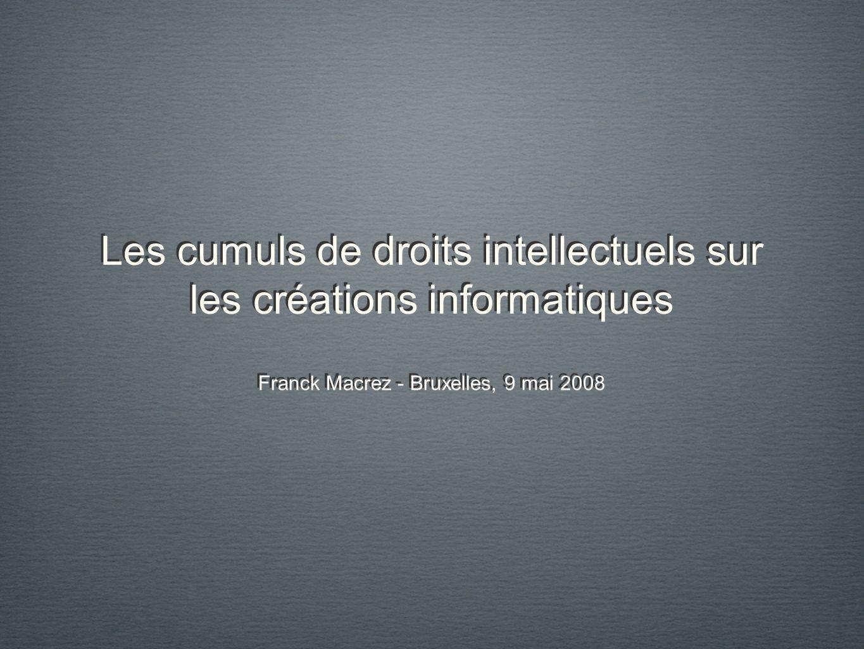 Les cumuls de droits intellectuels sur les créations informatiques Franck Macrez - Bruxelles, 9 mai 2008