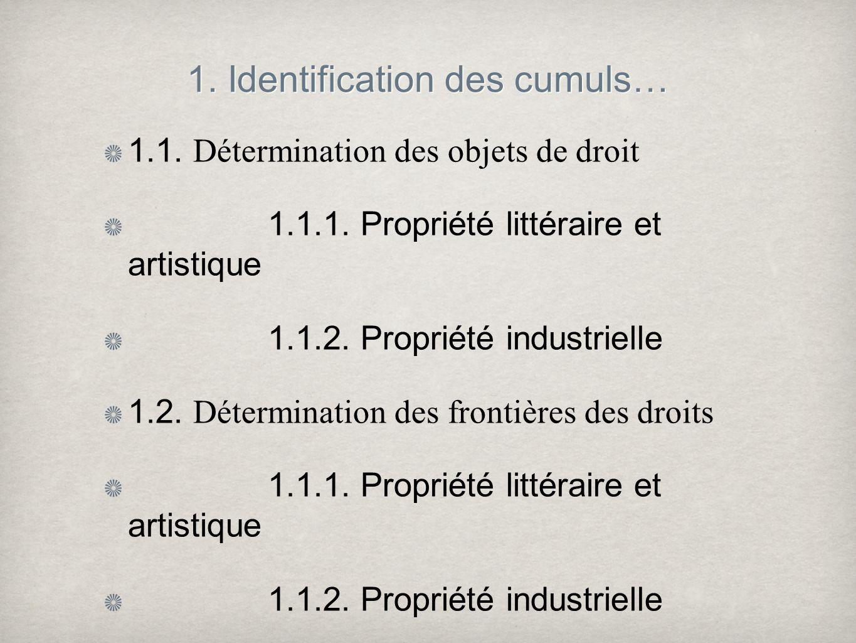 1. Identification des cumuls… 1.1. Détermination des objets de droit 1.1.1. Propriété littéraire et artistique 1.1.2. Propriété industrielle 1.2. Déte