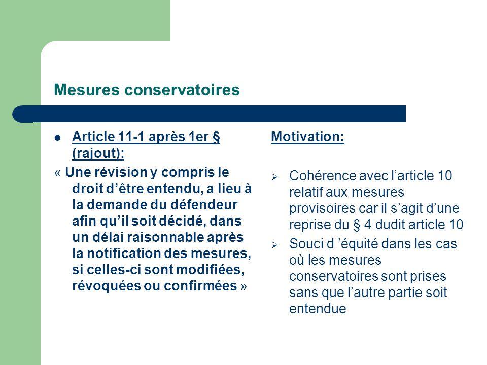 Mesures conservatoires Article 11-1 après 1er § (rajout): « Une révision y compris le droit dêtre entendu, a lieu à la demande du défendeur afin quil soit décidé, dans un délai raisonnable après la notification des mesures, si celles-ci sont modifiées, révoquées ou confirmées » Motivation: Cohérence avec larticle 10 relatif aux mesures provisoires car il sagit dune reprise du § 4 dudit article 10 Souci d équité dans les cas où les mesures conservatoires sont prises sans que lautre partie soit entendue