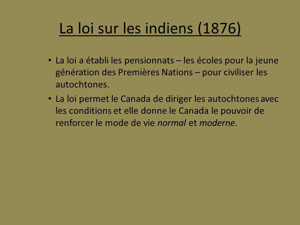 La loi sur les indiens (1876) La loi a établi les pensionnats – les écoles pour la jeune génération des Premières Nations – pour civiliser les autocht