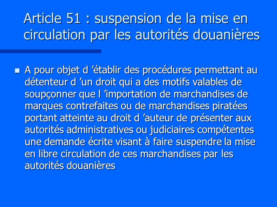 Article 51 : suspension de la mise en circulation par les autorités douanières n A pour objet d établir des procédures permettant au détenteur d un dr