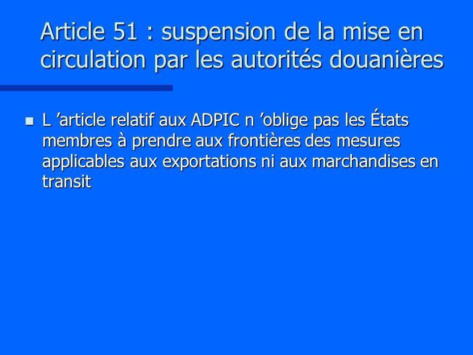 Article 51 : suspension de la mise en circulation par les autorités douanières n L article relatif aux ADPIC n oblige pas les États membres à prendre