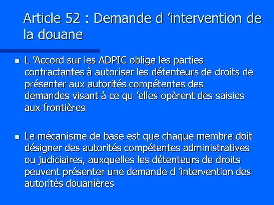Article 52 : Demande d intervention de la douane n L Accord sur les ADPIC oblige les parties contractantes à autoriser les détenteurs de droits de pré
