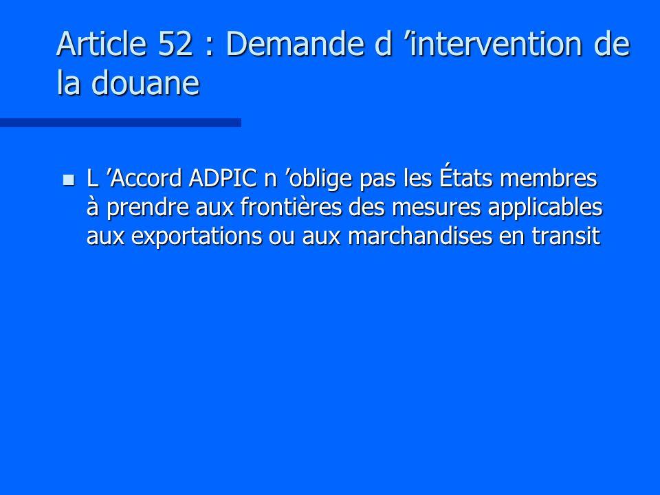Article 52 : Demande d intervention de la douane n L Accord ADPIC n oblige pas les États membres à prendre aux frontières des mesures applicables aux