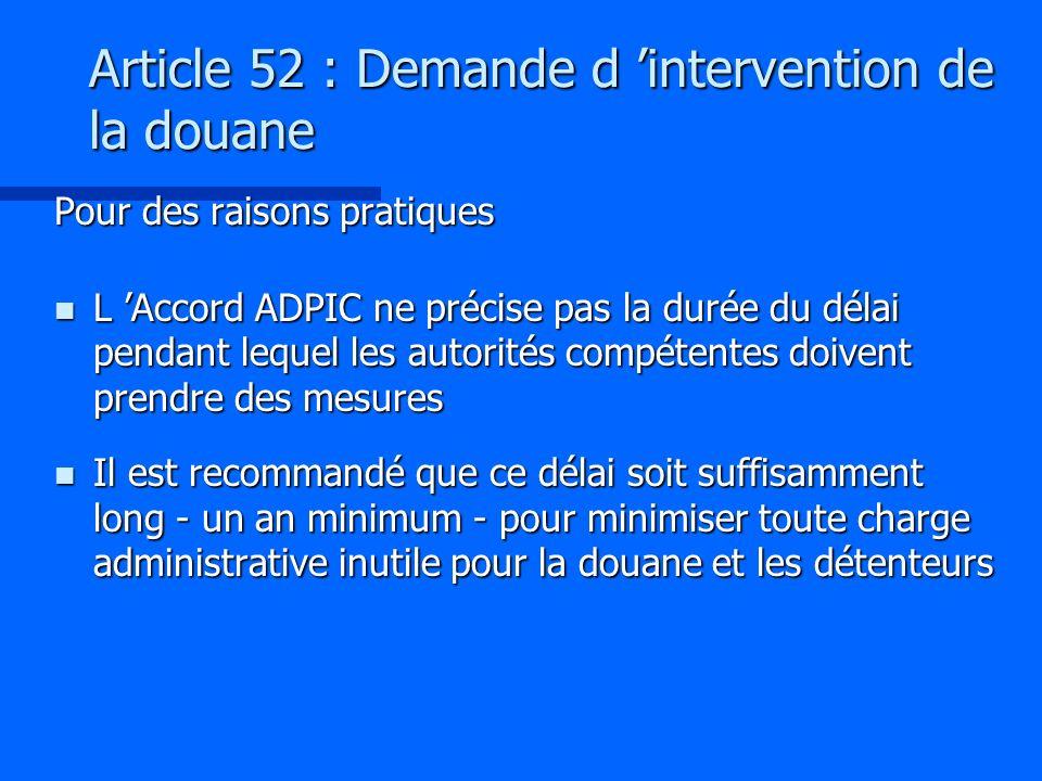 Article 52 : Demande d intervention de la douane Pour des raisons pratiques n L Accord ADPIC ne précise pas la durée du délai pendant lequel les autor