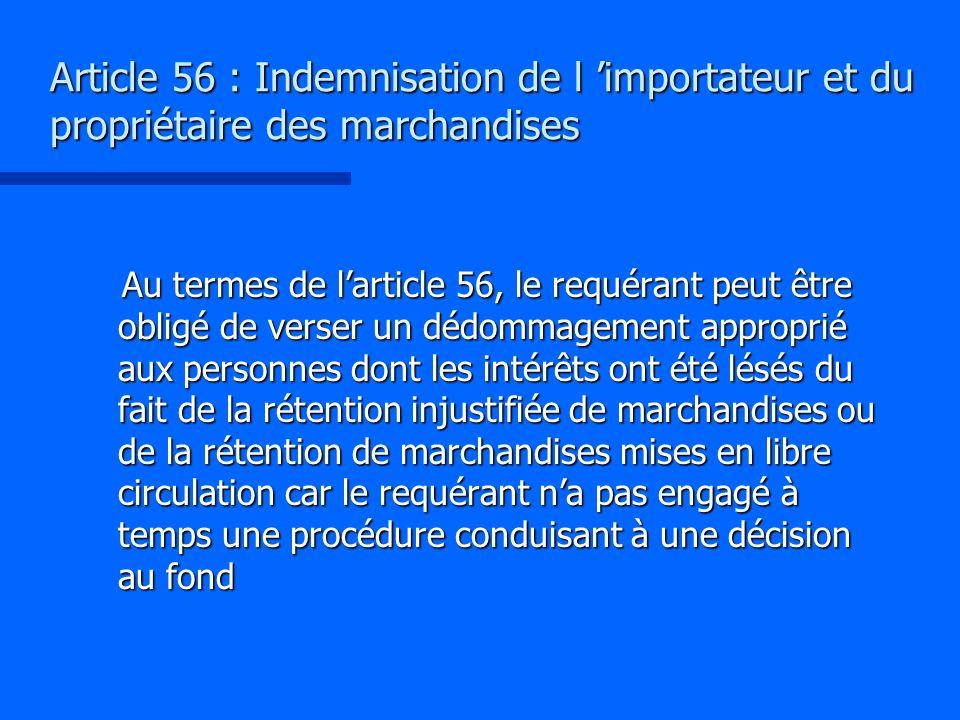Article 56 : Indemnisation de l importateur et du propriétaire des marchandises Au termes de larticle 56, le requérant peut être obligé de verser un d