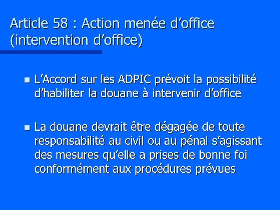 Article 58 : Action menée doffice (intervention doffice) n LAccord sur les ADPIC prévoit la possibilité dhabiliter la douane à intervenir doffice n La