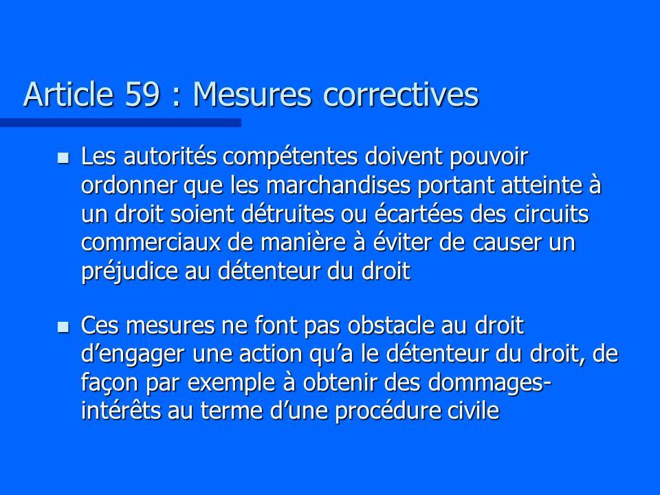 Article 59 : Mesures correctives n Les autorités compétentes doivent pouvoir ordonner que les marchandises portant atteinte à un droit soient détruite