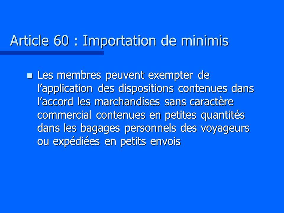 Article 60 : Importation de minimis n Les membres peuvent exempter de lapplication des dispositions contenues dans laccord les marchandises sans carac