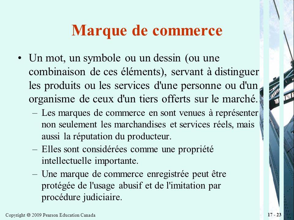 Copyright 2009 Pearson Education Canada 17 - 23 Marque de commerce Un mot, un symbole ou un dessin (ou une combinaison de ces éléments), servant à distinguer les produits ou les services d une personne ou d un organisme de ceux d un tiers offerts sur le marché.