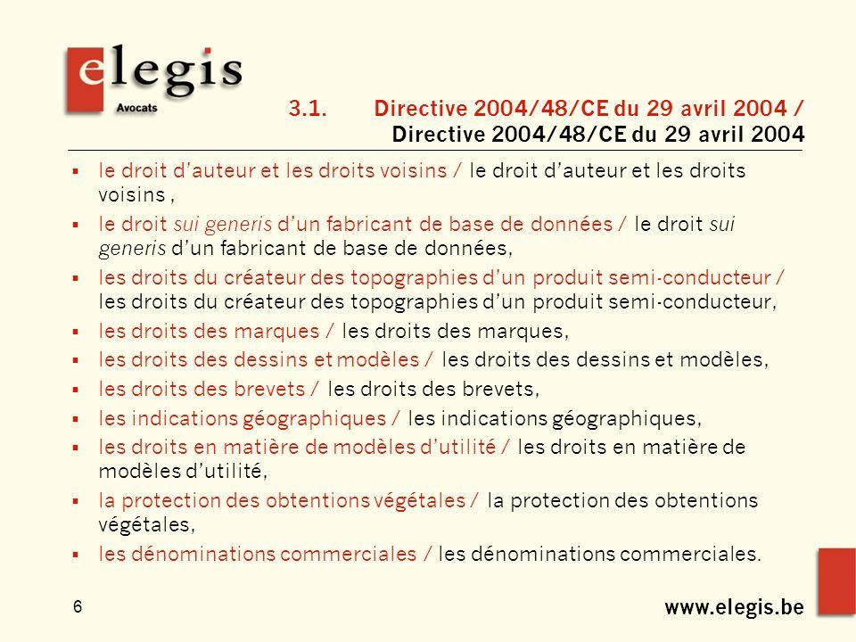 www.elegis.be 6 3.1.Directive 2004/48/CE du 29 avril 2004 / Directive 2004/48/CE du 29 avril 2004 le droit dauteur et les droits voisins / le droit dauteur et les droits voisins, le droit sui generis dun fabricant de base de données / le droit sui generis dun fabricant de base de données, les droits du créateur des topographies dun produit semi-conducteur / les droits du créateur des topographies dun produit semi-conducteur, les droits des marques / les droits des marques, les droits des dessins et modèles / les droits des dessins et modèles, les droits des brevets / les droits des brevets, les indications géographiques / les indications géographiques, les droits en matière de modèles dutilité / les droits en matière de modèles dutilité, la protection des obtentions végétales / la protection des obtentions végétales, les dénominations commerciales / les dénominations commerciales.