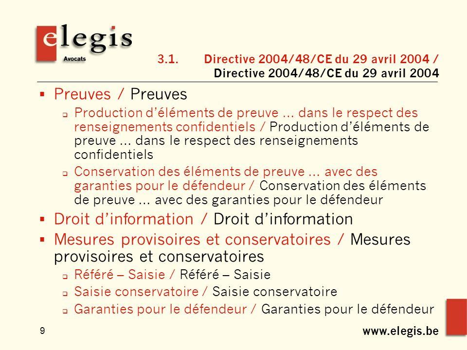 www.elegis.be 9 3.1.Directive 2004/48/CE du 29 avril 2004 / Directive 2004/48/CE du 29 avril 2004 Preuves / Preuves Production déléments de preuve … dans le respect des renseignements confidentiels / Production déléments de preuve … dans le respect des renseignements confidentiels Conservation des éléments de preuve … avec des garanties pour le défendeur / Conservation des éléments de preuve … avec des garanties pour le défendeur Droit dinformation / Droit dinformation Mesures provisoires et conservatoires / Mesures provisoires et conservatoires Référé – Saisie / Référé – Saisie Saisie conservatoire / Saisie conservatoire Garanties pour le défendeur / Garanties pour le défendeur