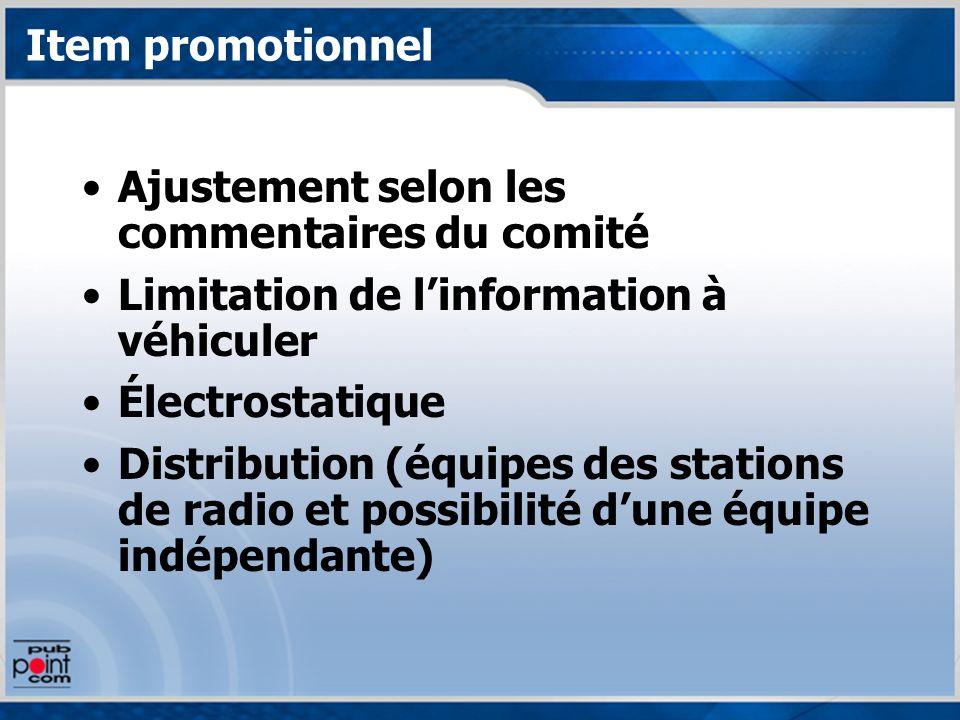 Item promotionnel Ajustement selon les commentaires du comité Limitation de linformation à véhiculer Électrostatique Distribution (équipes des stations de radio et possibilité dune équipe indépendante)