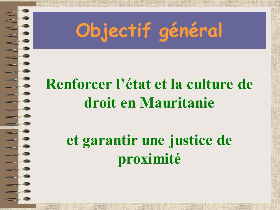 Objectif général Renforcer létat et la culture de droit en Mauritanie et garantir une justice de proximité