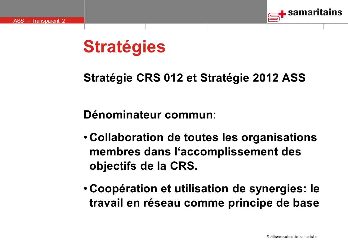 © Alliance suisse des samaritains ASS – Transparent 2 Stratégies Stratégie CRS 012 et Stratégie 2012 ASS Dénominateur commun: Collaboration de toutes les organisations membres dans laccomplissement des objectifs de la CRS.