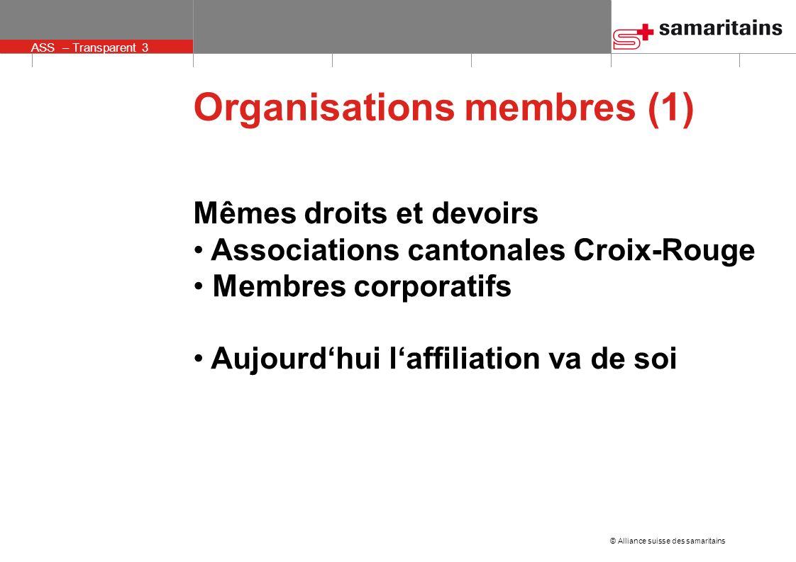 © Alliance suisse des samaritains ASS – Transparent 3 Organisations membres (1) Mêmes droits et devoirs Associations cantonales Croix-Rouge Membres corporatifs Aujourdhui laffiliation va de soi