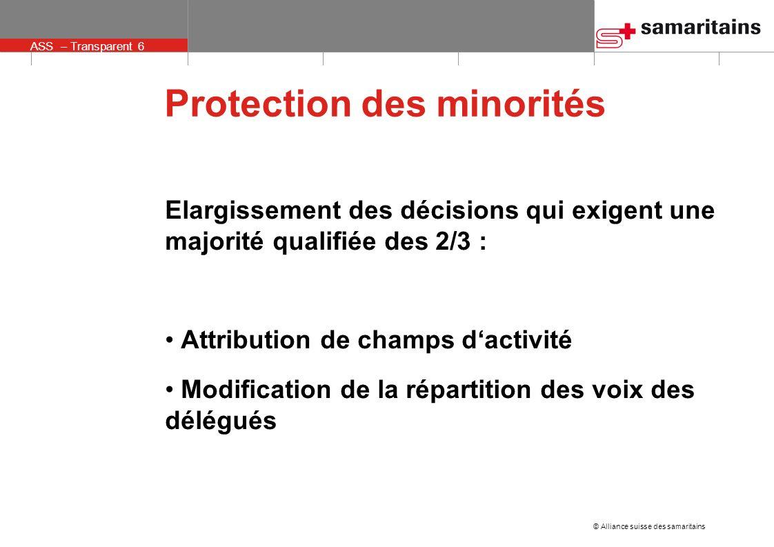 © Alliance suisse des samaritains ASS – Transparent 6 Protection des minorités Elargissement des décisions qui exigent une majorité qualifiée des 2/3 : Attribution de champs dactivité Modification de la répartition des voix des délégués