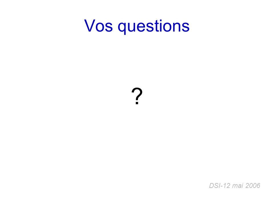 Vos questions ? DSI-12 mai 2006