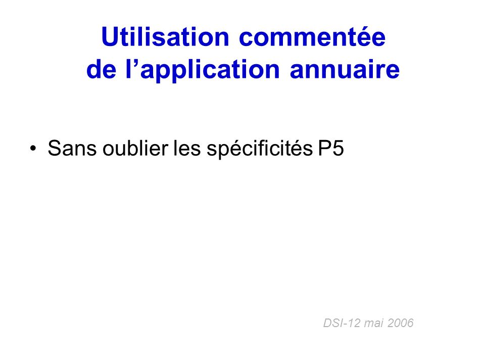 Utilisation commentée de lapplication annuaire Sans oublier les spécificités P5 DSI-12 mai 2006